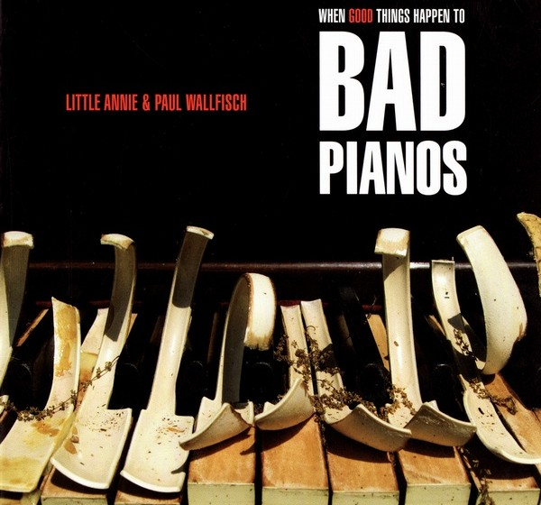 Little Annie & Paul Wallfisch - When Good Things Happen To Bad Pianos