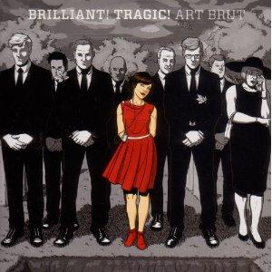 Art Brut: Brilliant! Tragic!