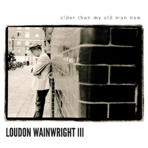 Loudon Wainwright III - 'Older Than My Old Man Now'