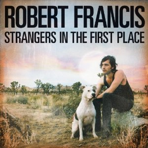Robert Francis - 'Strangers In The First Place'