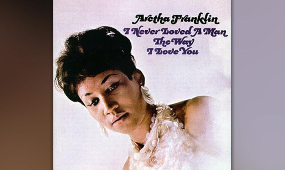 12. Aretha Franklin - 'I Never Loved A Man The Way I Love You' (Atlantic, 1967) Es braucht wenig, um zu begreifen, warum Fran
