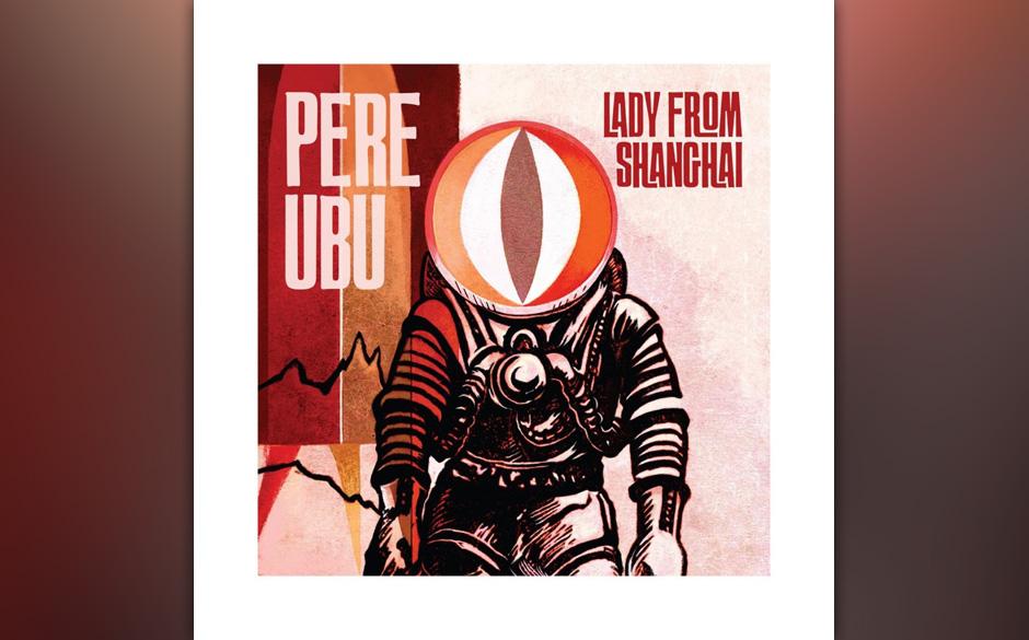 Pere Ubu - Lady From Shanghai. Abenteuerlich, muskulös und harmonisch gegen den Strich gebürstet.