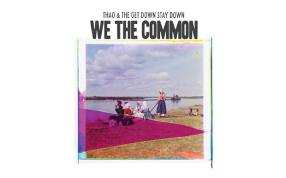 Thao And The Get Down Stay Down- 'We The Common' (Domino Records/ Goodtogo) 'Thao Nguyen entzieht sich mit ihrem herrlich ans