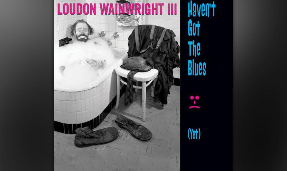 Loudon Wainwright III - 'Haven't Got The Blues (Yet)'