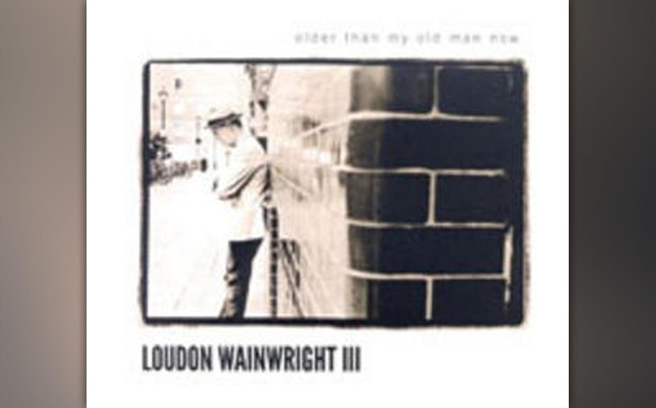 18. Loudon Wainwright III - 'Older Than My Old Man Now' Der Philip Roth unter den amerikanischen Songschreibern hat ein Famil