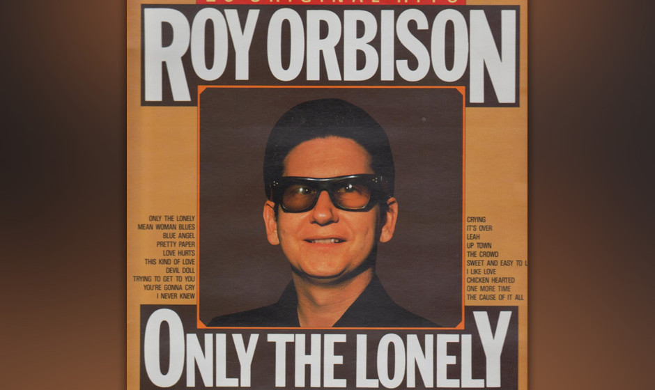 234. Roy Orbison – Only The Lonely Orbison wollte diesen Song eigentlich entweder seinem Label-Kol-legen Elvis Presley oder