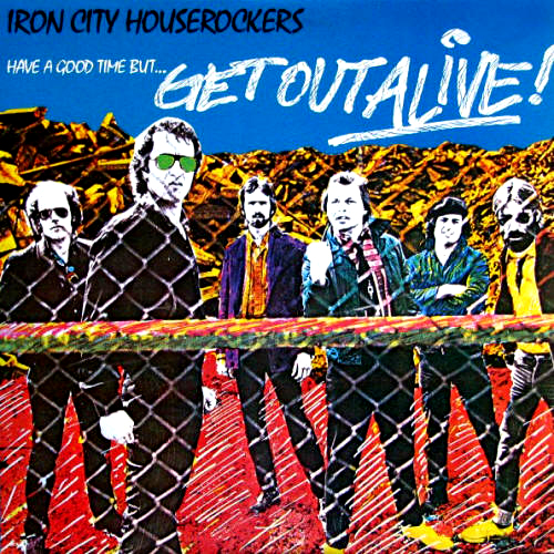 Iron City Houserockers - 'Have A Good Time But Get Out Alive!'  Ende der Siebziger war das Sextett um Joe Grushecky für Pitt