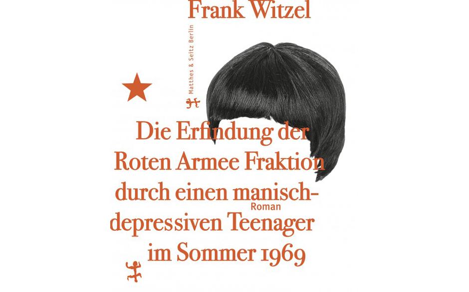 Frank Witzel - Die Erfindung der Roten Armee Fraktion durch einen manisch-depressiven Teenager im Sommer 1969