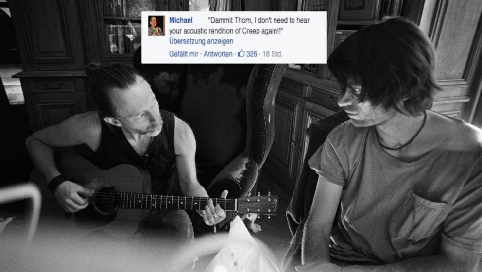 """""""Verdammt, Thom, ich muss nicht nochmal deine Akustikversion von 'Creep' hören!!"""""""